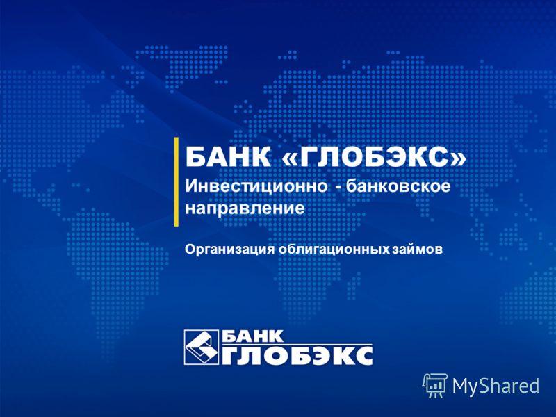 БАНК «ГЛОБЭКС» Инвестиционно - банковское направление Организация облигационных займов