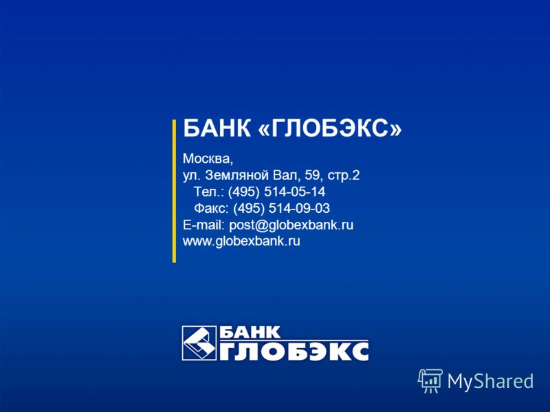 БАНК «ГЛОБЭКС» Москва, ул. Земляной Вал, 59, стр.2 Тел.: (495) 514-05-14 Факс: (495) 514-09-03 E-mail: post@globexbank.ru www.globexbank.ru