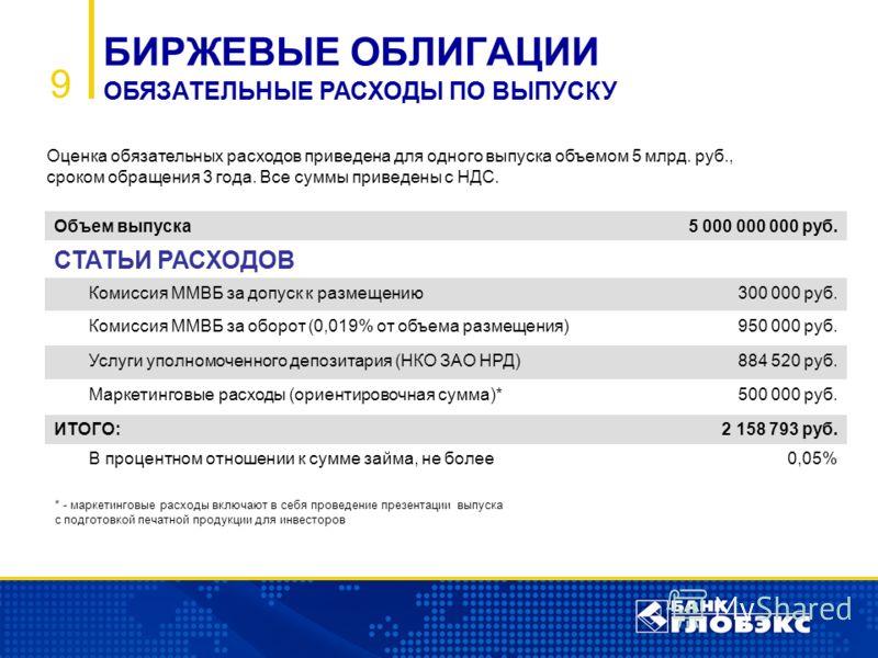 9 Объем выпуска5 000 000 000 руб. СТАТЬИ РАСХОДОВ Комиссия ММВБ за допуск к размещению300 000 руб. Комиссия ММВБ за оборот (0,019% от объема размещения)950 000 руб. Услуги уполномоченного депозитария (НКО ЗАО НРД)884 520 руб. Маркетинговые расходы (о