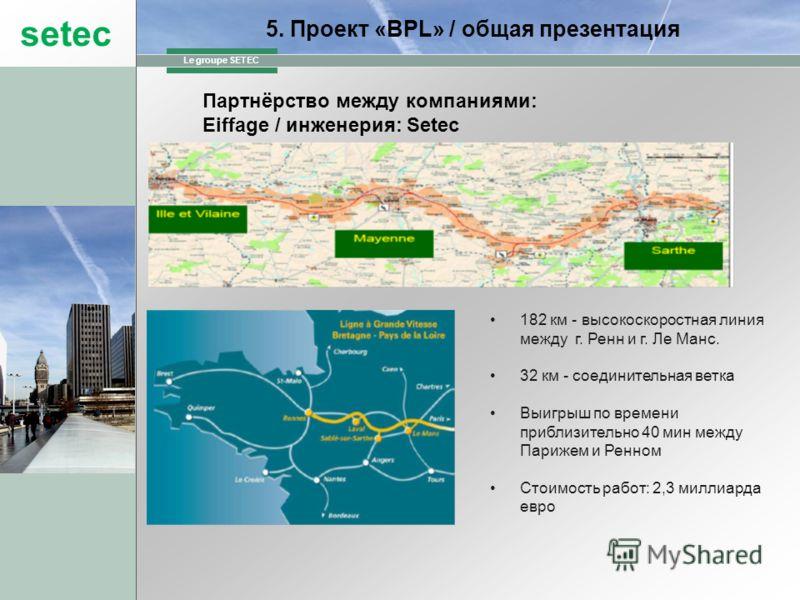 setec Le groupe SETEC 182 км - высокоскоростная линия между г. Ренн и г. Ле Манс. 32 км - соединительная ветка Выигрыш по времени приблизительно 40 мин между Парижем и Ренном Стоимость работ: 2,3 миллиарда евро 5. Проект «BPL» / общая презентация Пар