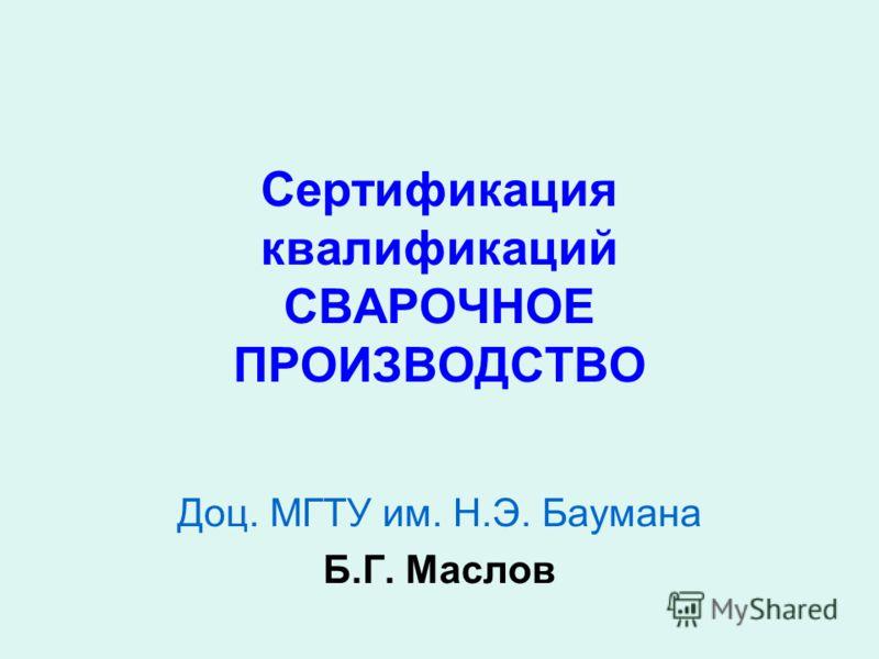 Сертификация квалификаций СВАРОЧНОЕ ПРОИЗВОДСТВО Доц. МГТУ им. Н.Э. Баумана Б.Г. Маслов