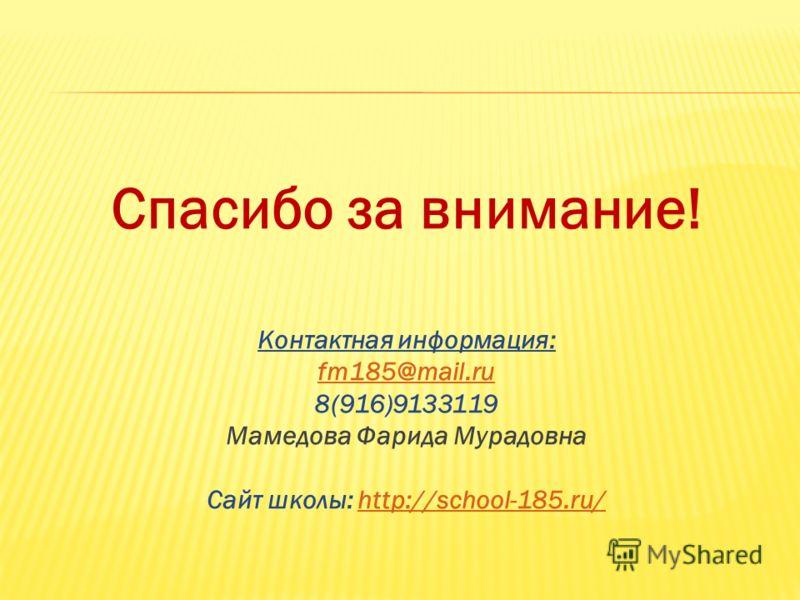 Спасибо за внимание! Контактная информация: fm185@mail.ru 8(916)9133119 Мамедова Фарида Мурадовна Сайт школы: http://school-185.ru/http://school-185.ru/