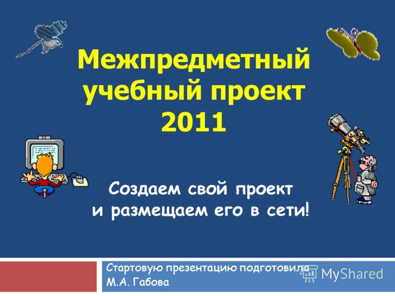 Межпредметный учебный проект 2011 Стартовую презентацию подготовила М.А. Габова Создаем свой проект и размещаем его в сети!