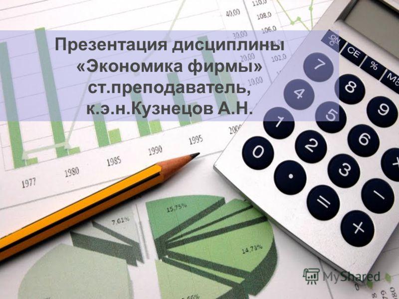 Презентация дисциплины «Экономика фирмы» ст.преподаватель, к.э.н.Кузнецов А.Н.
