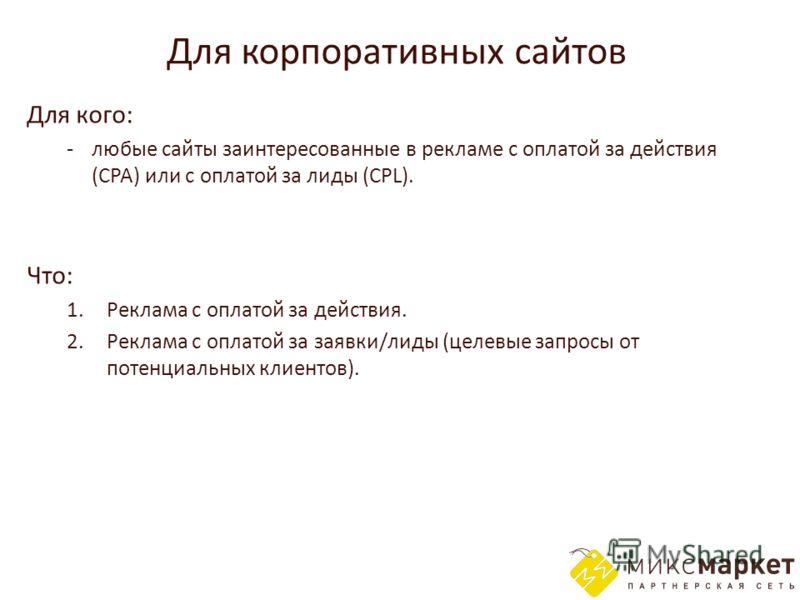Для корпоративных сайтов Для кого: -любые сайты заинтересованные в рекламе с оплатой за действия (CPA) или с оплатой за лиды (CPL). Что: 1. Реклама с оплатой за действия. 2. Реклама с оплатой за заявки/лиды (целевые запросы от потенциальных клиентов)