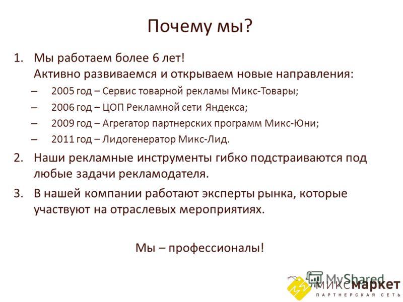 Почему мы? 1. Мы работаем более 6 лет! Активно развиваемся и открываем новые направления: – 2005 год – Сервис товарной рекламы Микс-Товары; – 2006 год – ЦОП Рекламной сети Яндекса; – 2009 год – Агрегатор партнерских программ Микс-Юни; – 2011 год – Ли