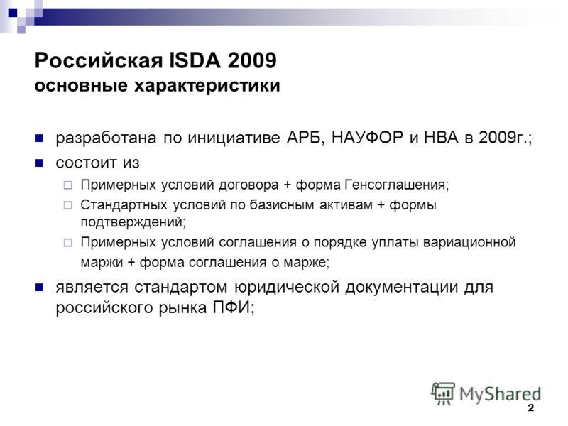 2 Российская ISDA 2009 основные характеристики разработана по инициативе АРБ, НАУФОР и НВА в 2009г.; состоит из Примерных условий договора + форма Генсоглашения; Стандартных условий по базисным активам + формы подтверждений; Примерных условий соглаше