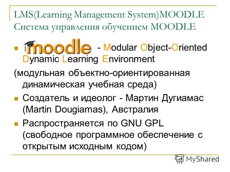 LMS(Learning Management System)MOODLE Система управления обучением MOODLE - Modular Object-Oriented Dynamic Learning Environment (модульная объектно-ориентированная динамическая учебная среда) Создатель и идеолог - Мартин Дугиамас (Martin Dougiamas),