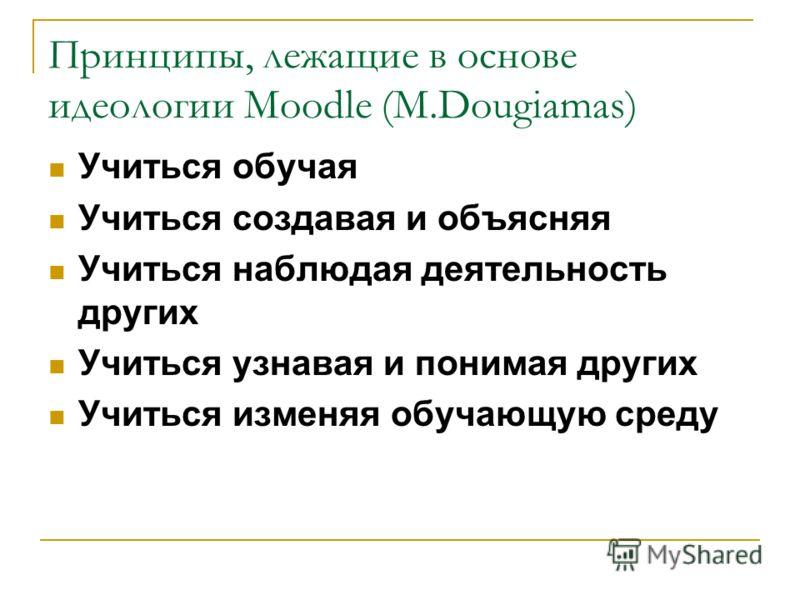 Принципы, лежащие в основе идеологии Moodle (M.Dougiamas) Учиться обучая Учиться создавая и объясняя Учиться наблюдая деятельность других Учиться узнавая и понимая других Учиться изменяя обучающую среду