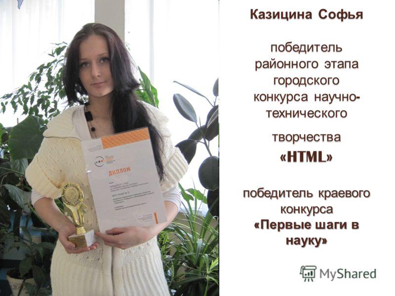 Казицина Софья победитель районного этапа городского конкурса научно - технического творчества «HTML» победитель краевого конкурса « Первые шаги в науку »