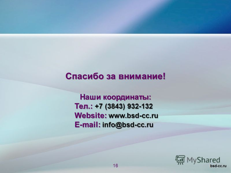 Спасибо за внимание! Наши координаты: Тел.: +7 (3843) 932-132 Website: www.bsd-cc.ru E-mail: info@bsd-cc.ru 16
