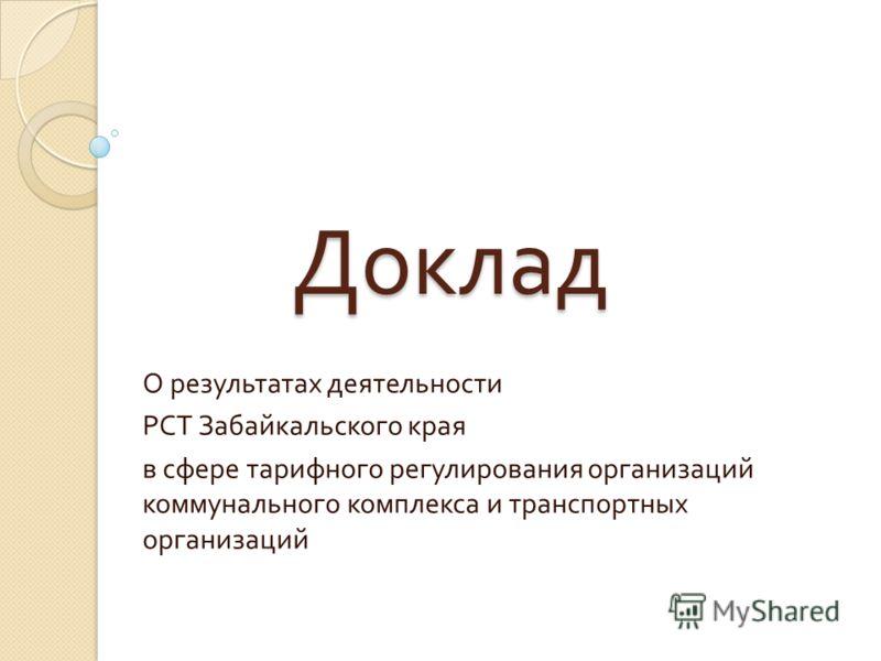 Доклад О результатах деятельности РСТ Забайкальского края в сфере тарифного регулирования организаций коммунального комплекса и транспортных организаций