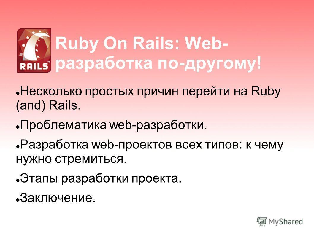 Ruby On Rails: Web- разработка по-другому! Несколько простых причин перейти на Ruby (and) Rails. Проблематика web-разработки. Разработка web-проектов всех типов: к чему нужно стремиться. Этапы разработки проекта. Заключение.