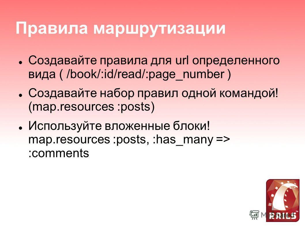 Правила маршрутизации Создавайте правила для url определенного вида ( /book/:id/read/:page_number ) Создавайте набор правил одной командой! (map.resources :posts) Используйте вложенные блоки! map.resources :posts, :has_many => :comments