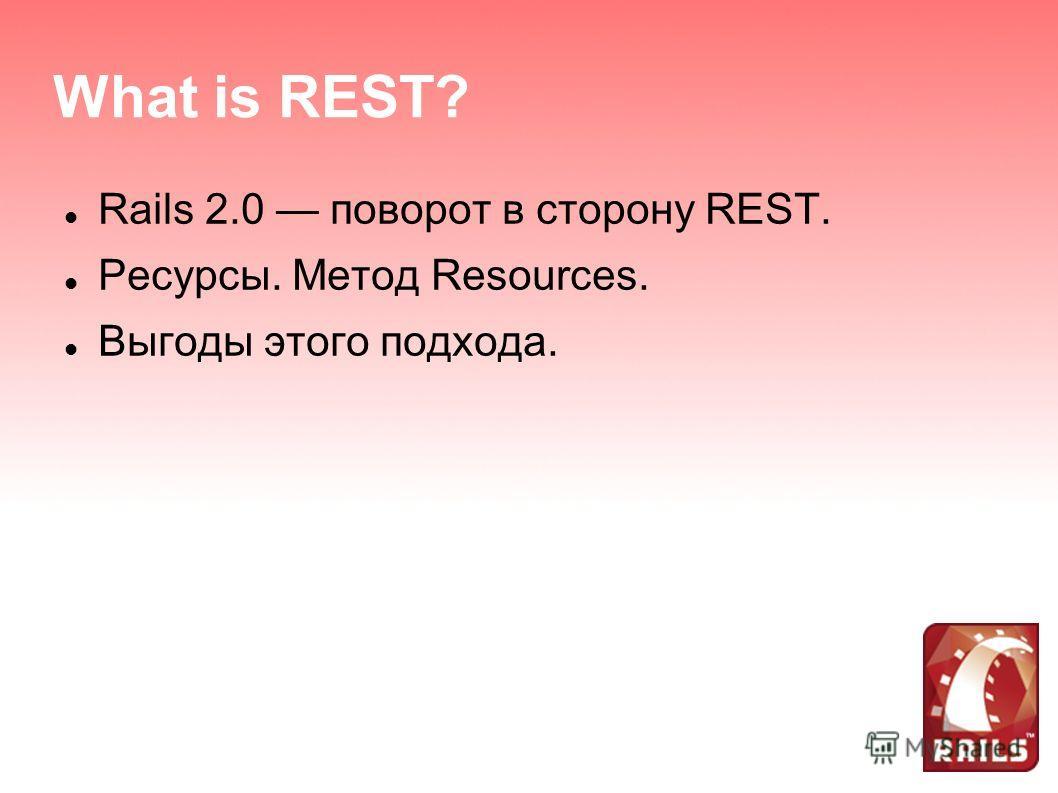 What is REST? Rails 2.0 поворот в сторону REST. Ресурсы. Метод Resources. Выгоды этого подхода.