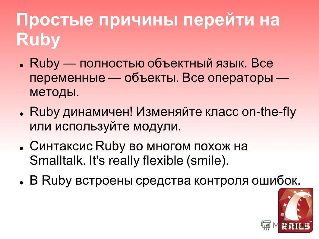 Простые причины перейти на Ruby Ruby полностью объектный язык. Все переменные объекты. Все операторы методы. Ruby динамичен! Изменяйте класс on-the-fly или используйте модули. Синтаксис Ruby во многом похож на Smalltalk. It's really flexible (smile).