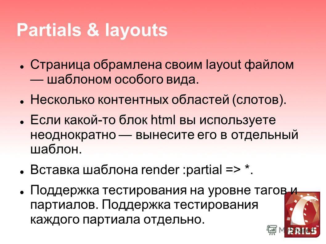 Partials & layouts Страница обрамлена своим layout файлом шаблоном особого вида. Несколько контентных областей (слотов). Если какой-то блок html вы используете неоднократно вынесите его в отдельный шаблон. Вставка шаблона render :partial => *. Поддер