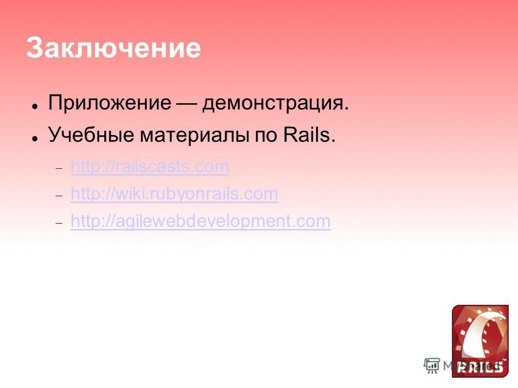 Заключение Приложение демонстрация. Учебные материалы по Rails. http://railscasts.com http://wiki.rubyonrails.com http://agilewebdevelopment.com