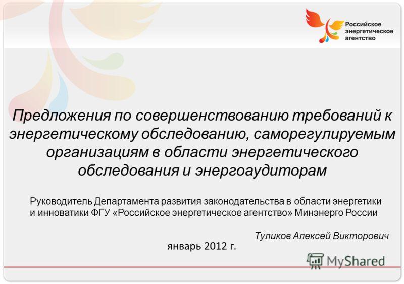 Российское энергетическое агентство 13.08.10 Предложения по совершенствованию требований к энергетическому обследованию, саморегулируемым организациям в области энергетического обследования и энергоаудиторам январь 2012 г. Руководитель Департамента р
