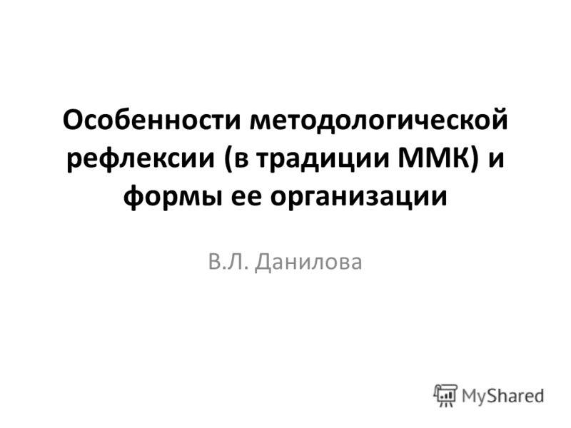 Особенности методологической рефлексии (в традиции ММК) и формы ее организации В.Л. Данилова