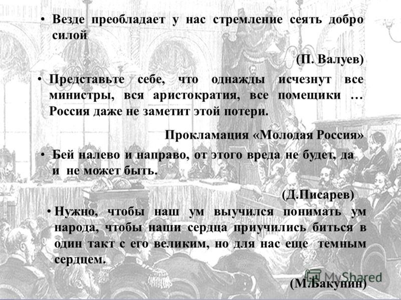 Везде преобладает у нас стремление сеять добро силой (П. Валуев) Представьте себе, что однажды исчезнут все министры, вся аристократия, все помещики … Россия даже не заметит этой потери. Прокламация «Молодая Россия» Бей налево и направо, от этого вре