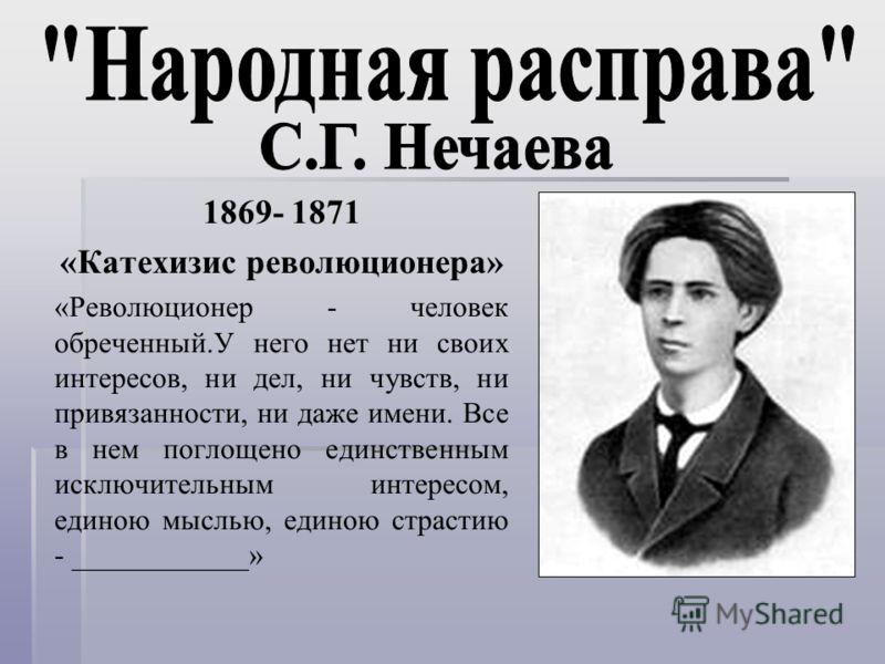 1869- 1871 «Катехизис революционера» «Революционер - человек обреченный.У него нет ни своих интересов, ни дел, ни чувств, ни привязанности, ни даже имени. Все в нем поглощено единственным исключительным интересом, единою мыслью, единою страстию - ___