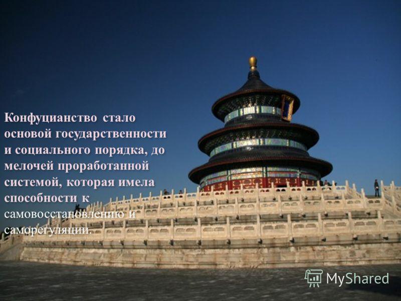 Конфуцианство стало основой государственности и социального порядка, до мелочей проработанной системой, которая имела способности к самовосстановлению и саморегуляции.