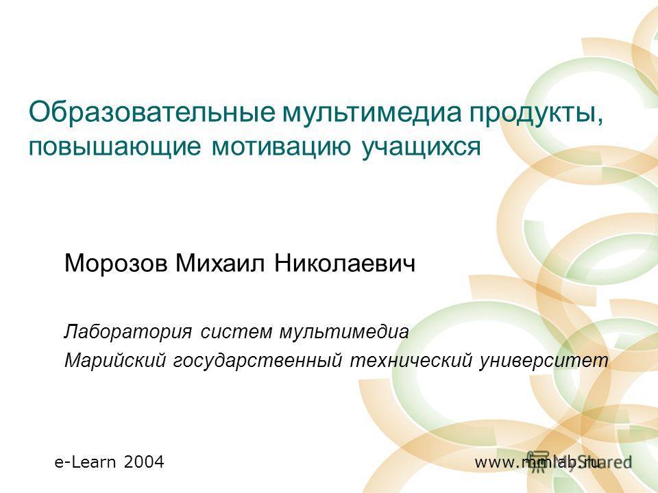 e-Learn 2004 www.mmlab.ru Морозов Михаил Николаевич Лаборатория систем мультимедиа Марийский государственный технический университет Образовательные мультимедиа продукты, повышающие мотивацию учащихся