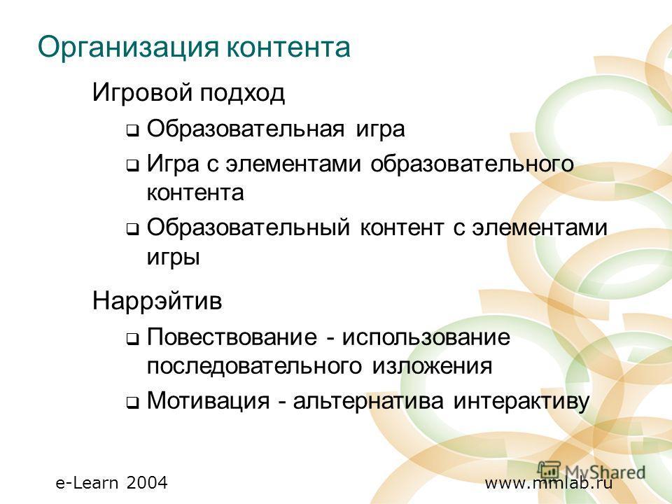 e-Learn 2004 www.mmlab.ru Организация контента Игровой подход Образовательная игра Игра с элементами образовательного контента Образовательный контент с элементами игры Наррэйтив Повествование - использование последовательного изложения Мотивация - а