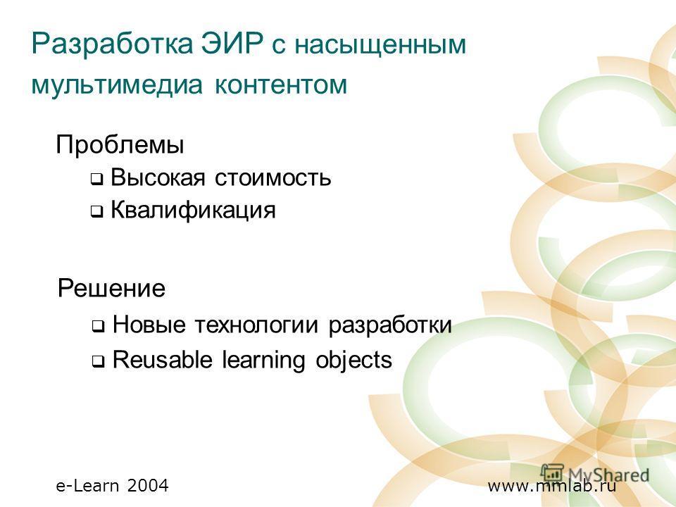 e-Learn 2004 www.mmlab.ru Разработка ЭИР с насыщенным мультимедиа контентом Проблемы Высокая стоимость Квалификация Решение Новые технологии разработки Reusable learning objects