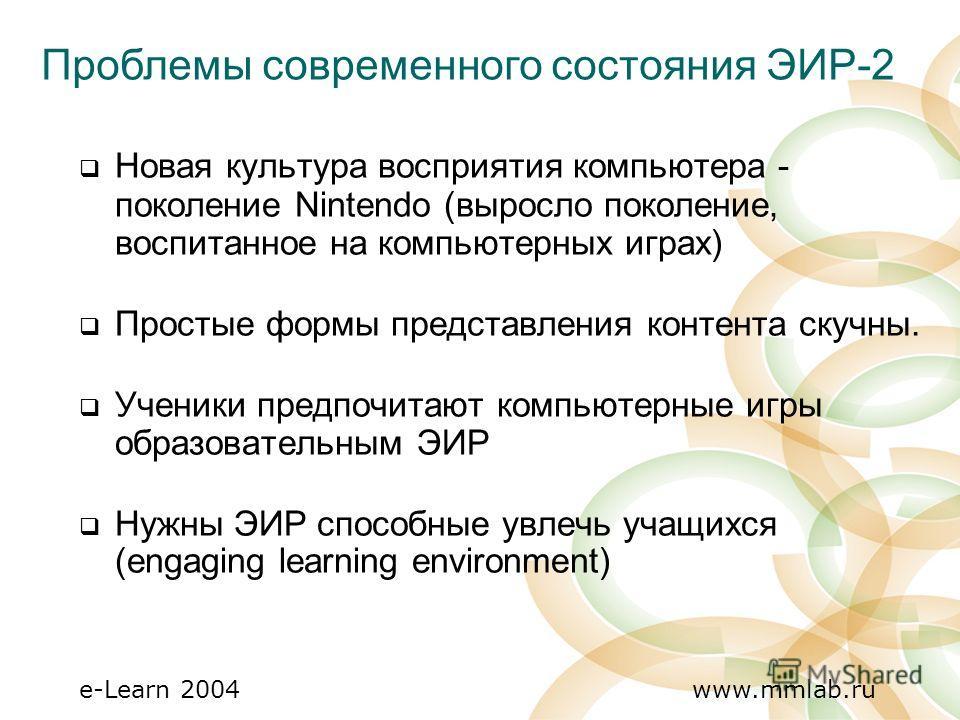 e-Learn 2004 www.mmlab.ru Новая культура восприятия компьютера - поколение Nintendo (выросло поколение, воспитанное на компьютерных играх) Простые формы представления контента скучны. Ученики предпочитают компьютерные игры образовательным ЭИР Нужны Э