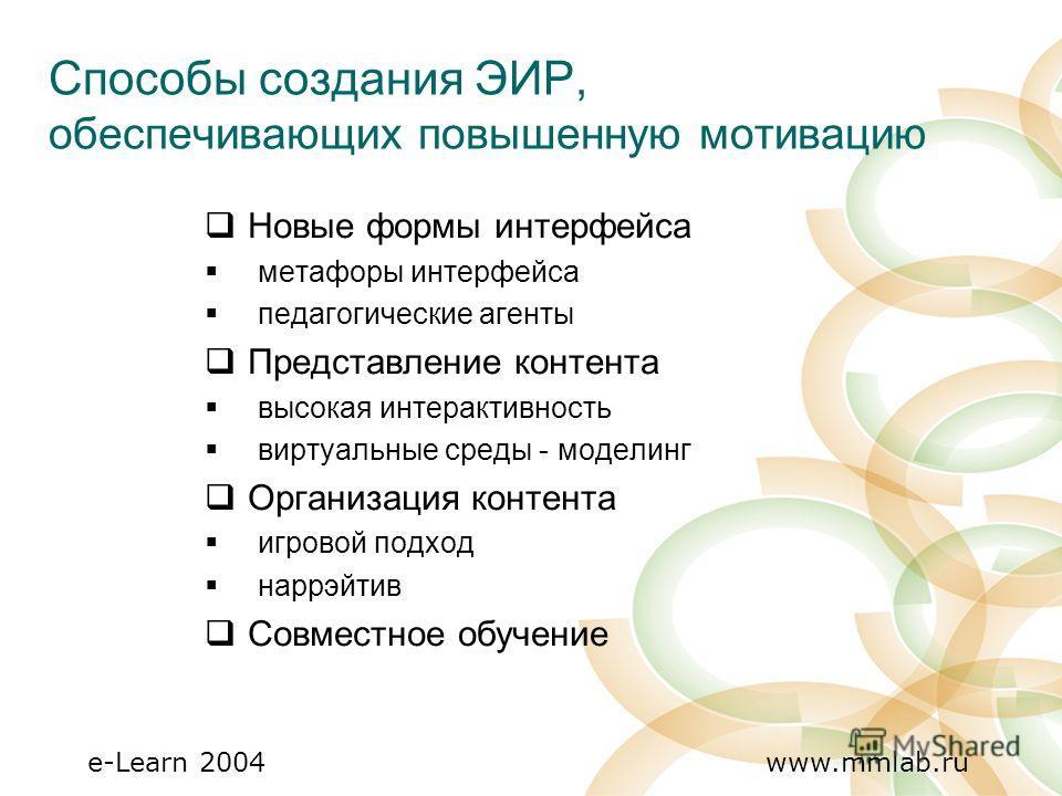 e-Learn 2004 www.mmlab.ru Способы создания ЭИР, обеспечивающих повышенную мотивацию Новые формы интерфейса метафоры интерфейса педагогические агенты Представление контента высокая интерактивность виртуальные среды - моделинг Организация контента игро