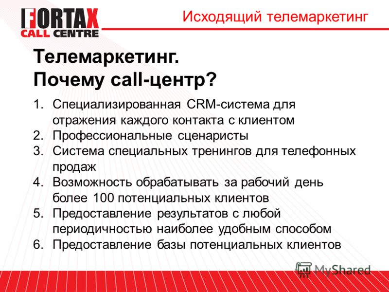 Телемаркетинг. Почему call-центр? Исходящий телемаркетинг 1.Специализированная CRM-система для отражения каждого контакта с клиентом 2.Профессиональные сценаристы 3.Система специальных тренингов для телефонных продаж 4.Возможность обрабатывать за раб