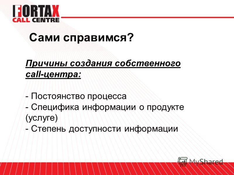 Сами справимся? Причины создания собственного call-центра: - Постоянство процесса - Специфика информации о продукте (услуге) - Степень доступности информации