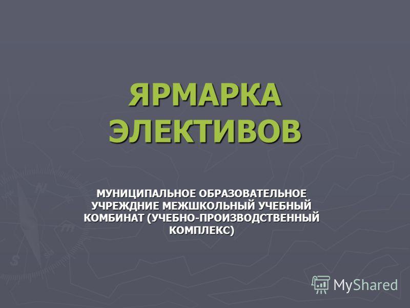 ЯРМАРКА ЭЛЕКТИВОВ МУНИЦИПАЛЬНОЕ ОБРАЗОВАТЕЛЬНОЕ УЧРЕЖДНИЕ МЕЖШКОЛЬНЫЙ УЧЕБНЫЙ КОМБИНАТ (УЧЕБНО-ПРОИЗВОДСТВЕННЫЙ КОМПЛЕКС)