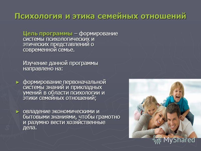 Психология и этика семейных отношений Цель программы – формирование системы психологических и этических представлений о современной семье. Изучение данной программы направлено на: формирование первоначальной системы знаний и прикладных умений в облас