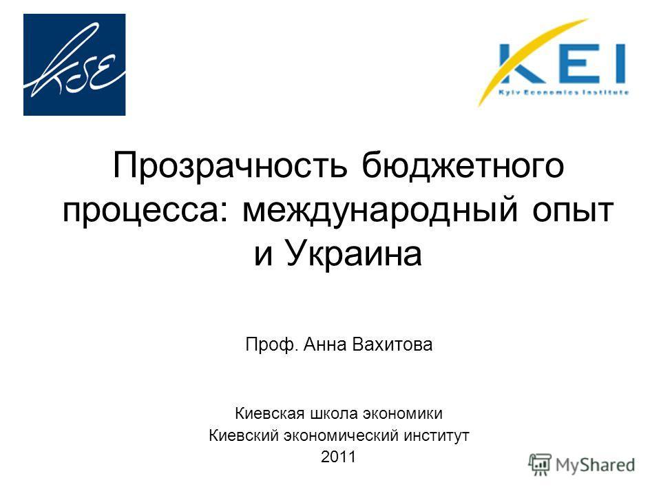 Прозрачность бюджетного процесса: международный опыт и Украина Проф. Анна Вахитова Киевская школа экономики Киевский экономический институт 2011