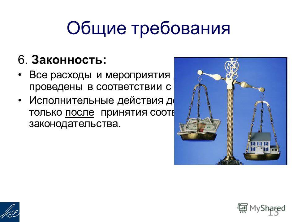 Общие требования 6. Законность: Все расходы и мероприятия должны быть проведены в соответствии с законом. Исполнительные действия должны происходить только после принятия соответствующего законодательства. 13