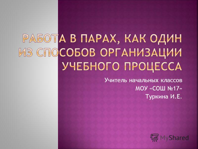 Учитель начальных классов МОУ «СОШ 17» Туркина И.Е.