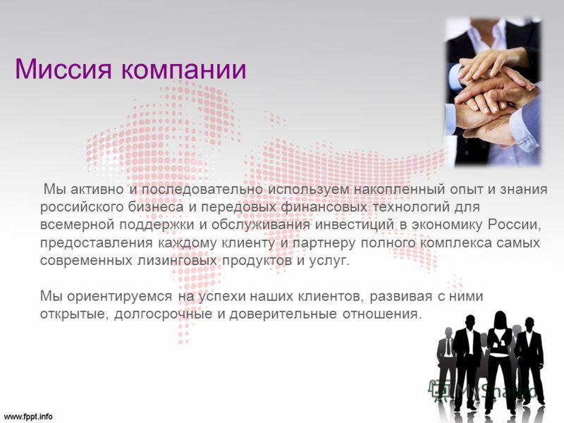 Миссия компании Мы активно и последовательно используем накопленный опыт и знания российского бизнеса и передовых финансовых технологий для всемерной поддержки и обслуживания инвестиций в экономику России, предоставления каждому клиенту и партнеру по