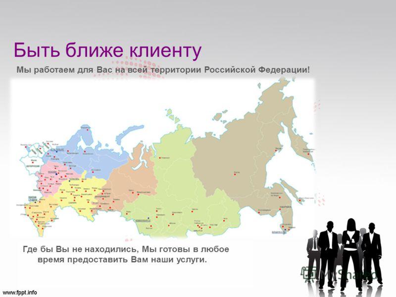 Быть ближе клиенту Где бы Вы не находились, Мы готовы в любое время предоставить Вам наши услуги. Мы работаем для Вас на всей территории Российской Федерации!