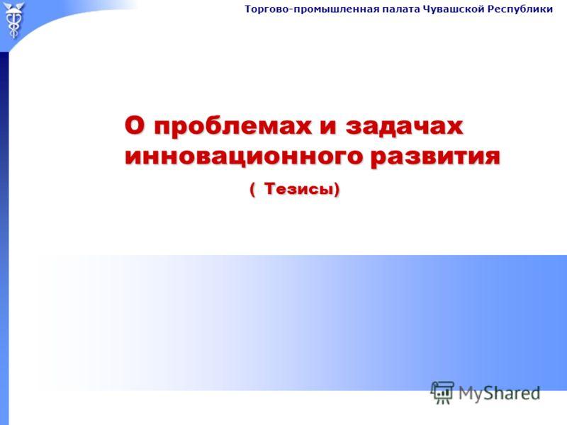 Торгово-промышленная палата Чувашской Республики О проблемах и задачах инновационного развития ( Тезисы)