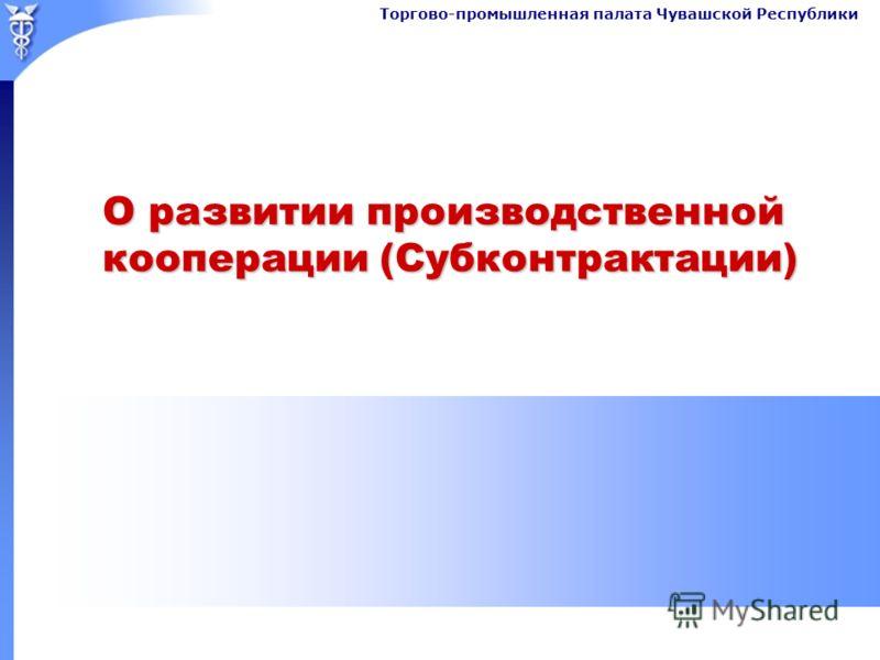 Торгово-промышленная палата Чувашской Республики О развитии производственной кооперации (Субконтрактации)