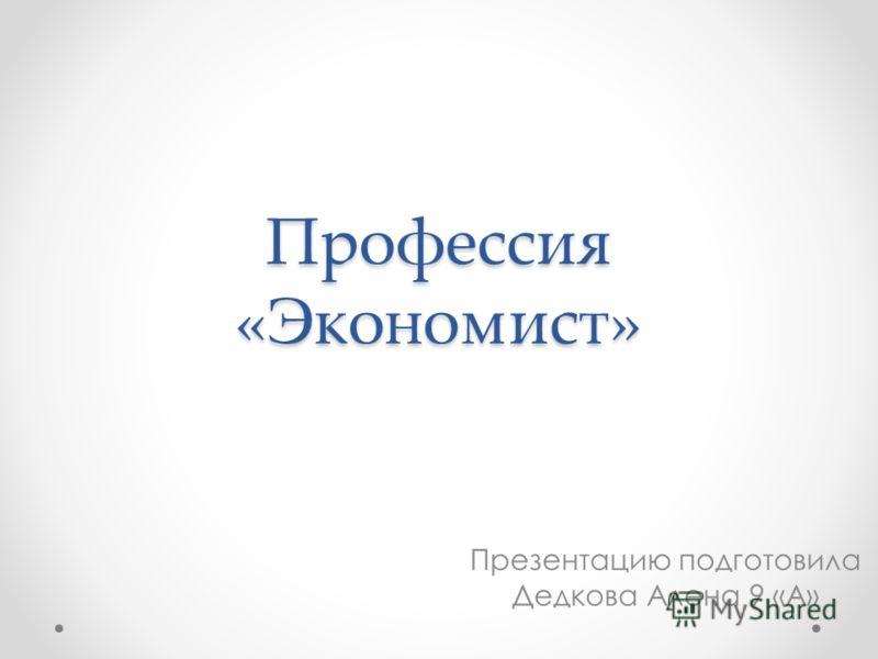 Профессия «Экономист» Презентацию подготовила Дедкова Алена 9 «А»