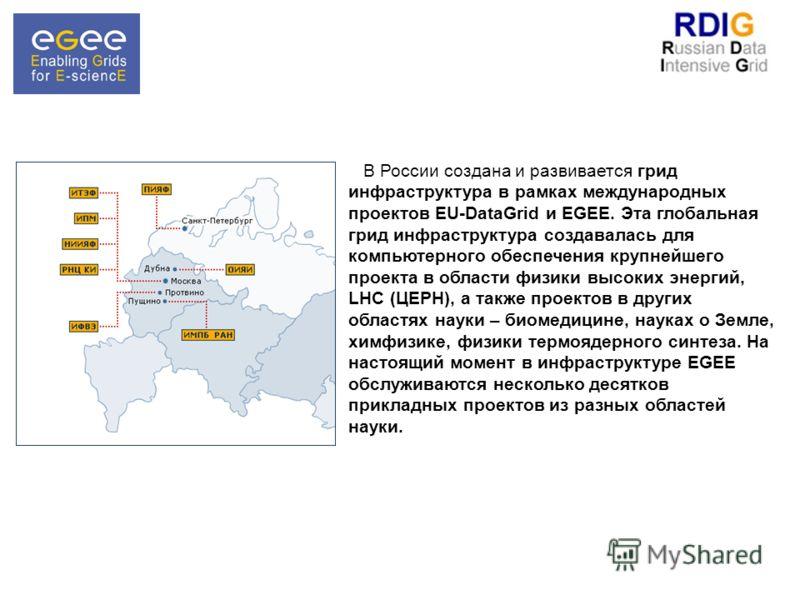 В России создана и развивается грид инфраструктура в рамках международных проектов EU-DataGrid и EGEE. Эта глобальная грид инфраструктура создавалась для компьютерного обеспечения крупнейшего проекта в области физики высоких энергий, LHC (ЦЕРН), а та