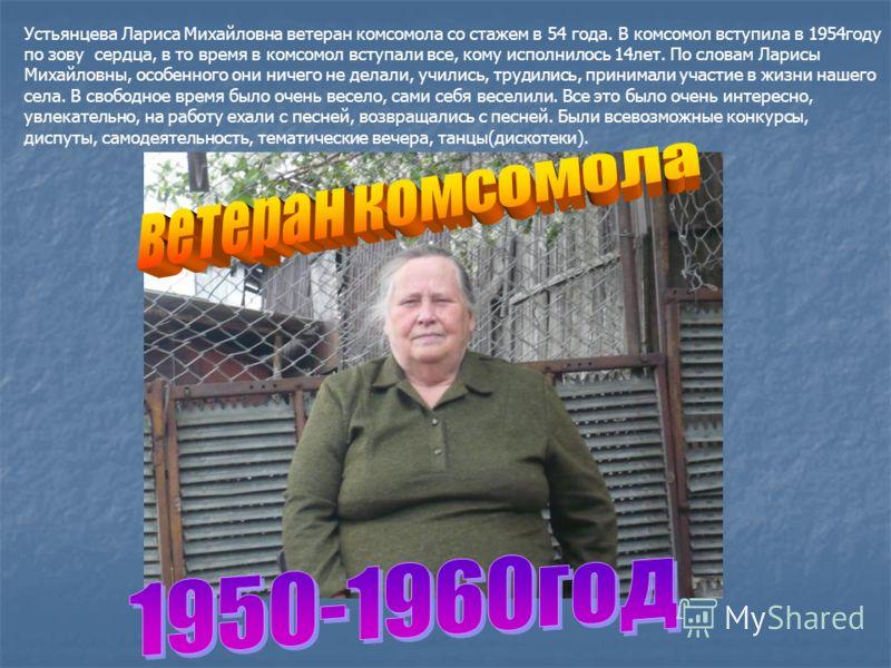Устьянцева Лариса Михайловна ветеран комсомола со стажем в 54 года. В комсомол вступила в 1954году по зову сердца, в то время в комсомол вступали все, кому исполнилось 14лет. По словам Ларисы Михайловны, особенного они ничего не делали, учились, труд