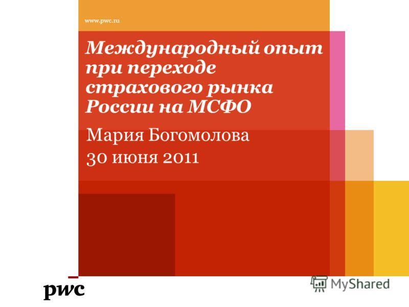 Международный опыт при переходе страхового рынка России на МСФО www.pwc.ru Мария Богомолова 30 июня 2011