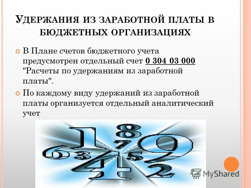 У ДЕРЖАНИЯ ИЗ ЗАРАБОТНОЙ ПЛАТЫ В БЮДЖЕТНЫХ ОРГАНИЗАЦИЯХ В Плане счетов бюджетного учета предусмотрен отдельный счет 0 304 03 000