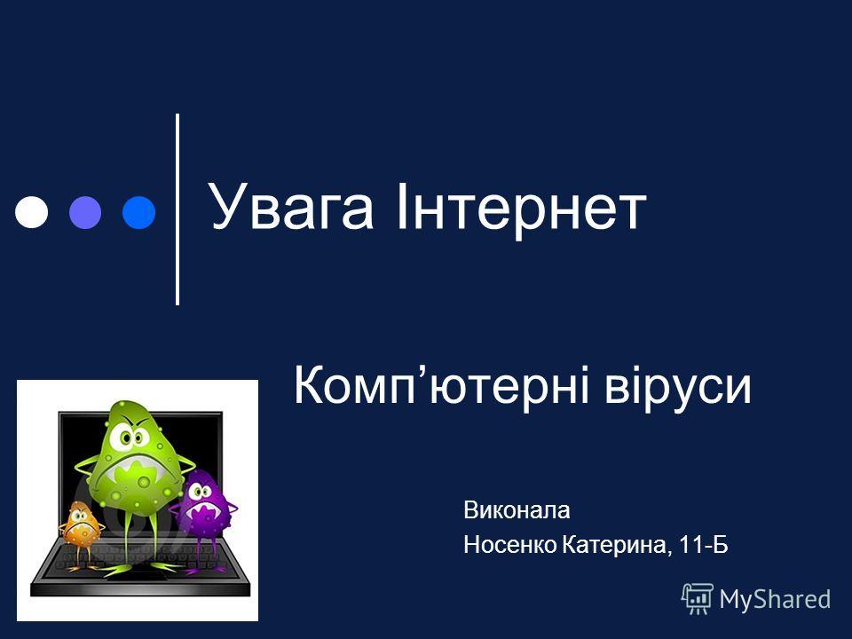 Увага Інтернет Компютерні віруси Виконала Носенко Катерина, 11-Б