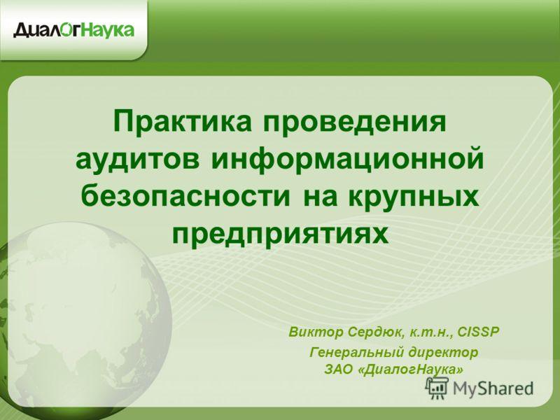 Практика проведения аудитов информационной безопасности на крупных предприятиях Виктор Сердюк, к.т.н., CISSP Генеральный директор ЗАО «ДиалогНаука»